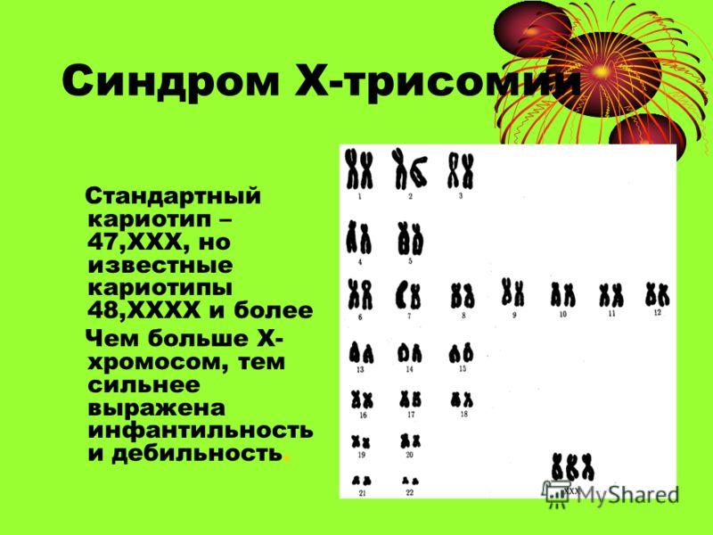 Синдром Х-трисомии Стандартный кариотип – 47,ХХХ, но известные кариотипы 48,ХХХХ и более Чем больше Х- хромосом, тем сильнее выражена инфантильность и дебильность.