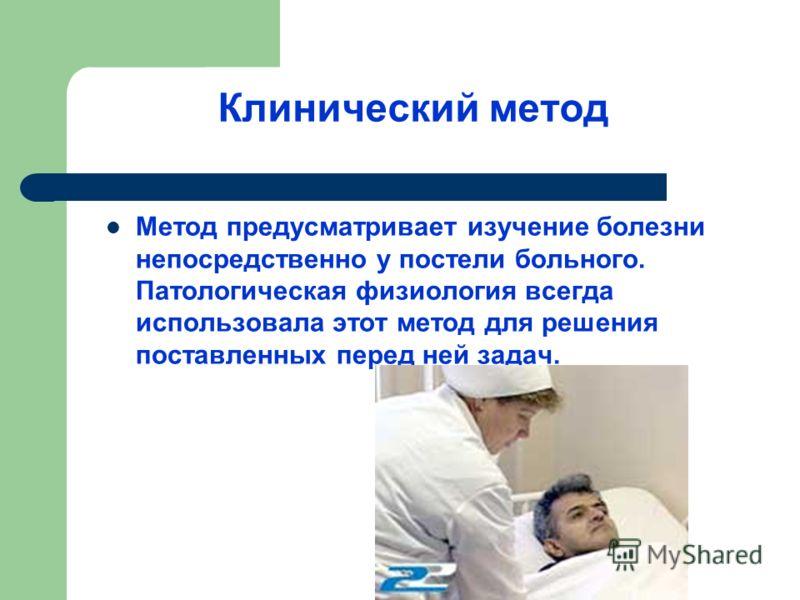 Клинический метод Метод предусматривает изучение болезни непосредственно у постели больного. Патологическая физиология всегда использовала этот метод для решения поставленных перед ней задач.