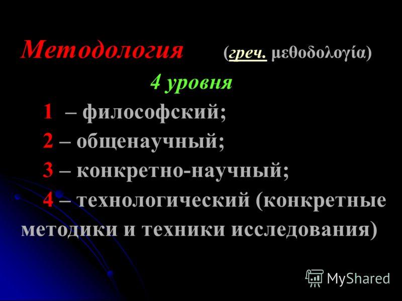 Методология (греч. μεθοδολογία) 4 уровня 1 – философский; 2 – общенаучный; 3 – конкретно-научный; 4 – технологический (конкретные методики и техники исследования)греч.