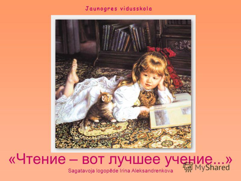 «Чтение – вот лучшее учение...» Sagatavoja logopēde Irina Aleksandrenkova Jaunogres vidusskola