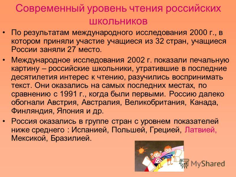 Современный уровень чтения российских школьников По результатам международного исследования 2000 г., в котором приняли участие учащиеся из 32 стран, учащиеся России заняли 27 место. Международное исследования 2002 г. показали печальную картину – росс
