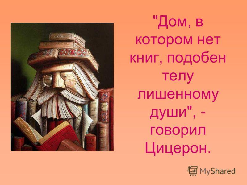 Дом, в котором нет книг, подобен телу лишенному души, - говорил Цицерон.