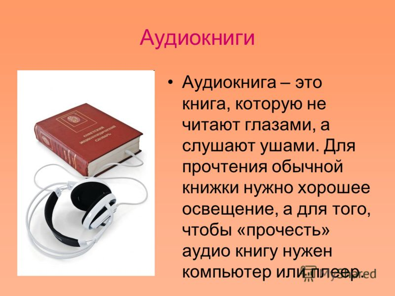 Аудиокниги Аудиокнига – это книга, которую не читают глазами, а слушают ушами. Для прочтения обычной книжки нужно хорошее освещение, а для того, чтобы «прочесть» аудио книгу нужен компьютер или плеер.