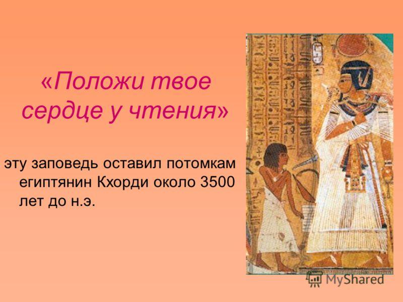 «Положи твое сердце у чтения» эту заповедь оставил потомкам египтянин Кхорди около 3500 лет до н.э.