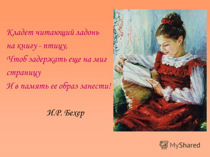 Кладет читающий ладонь на книгу - птицу, Чтоб задержать еще на миг страницу И в память ее образ занести! И.Р. Бехер