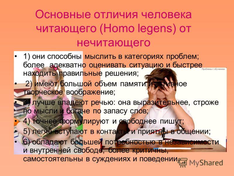Основные отличия человека читающего (Homo legens) от нечитающего 1) они способны мыслить в категориях проблем; более адекватно оценивать ситуацию и быстрее находить правильные решения; 2) имеют большой объем памяти и активное творческое воображение;