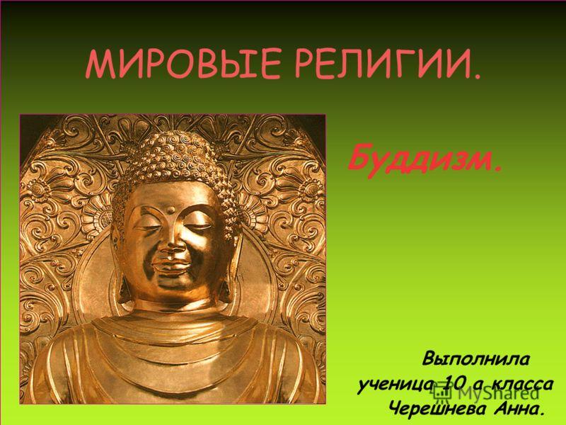 МИРОВЫЕ РЕЛИГИИ. Буддизм. Выполнила ученица 10 а класса Черешнева Анна.