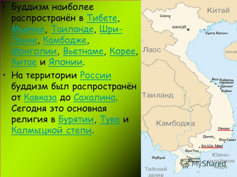 Буддизм наиболее распространён в Тибете, Мьянме, Таиланде, Шри- Ланке, Камбодже, Монголии, Вьетнаме, Корее, Китае и Японии.Тибете МьянмеТаиландеШри- ЛанкеКамбодже МонголииВьетнамеКорее КитаеЯпонии На территории России буддизм был распространён от Кав