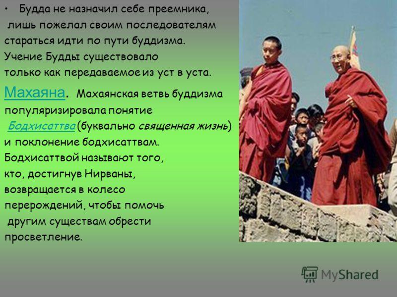 Будда не назначил себе преемника, лишь пожелал своим последователям стараться идти по пути буддизма. Учение Будды существовало только как передаваемое из уст в уста. МахаянаМахаяна. Махаянская ветвь буддизма популяризировала понятие Бодхисаттва (букв