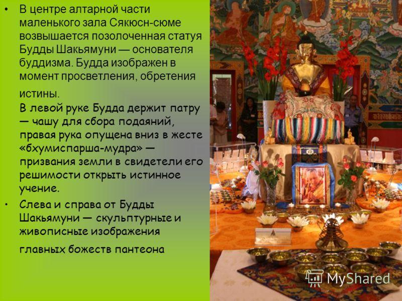 В центре алтарной части маленького зала Сякюсн-сюме возвышается позолоченная статуя Будды Шакьямуни основателя буддизма. Будда изображен в момент просветления, обретения истины. В левой руке Будда держит патру чашу для сбора подаяний, правая рука опу