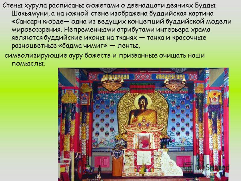 Стены хурула расписаны сюжетами о двенадцати деяниях Будды Шакьямуни, а на южной стене изображена буддийская картина «Сансарн кюрде одна из ведущих концепций буддийской модели мировоззрения. Непременными атрибутами интерьера храма являются буддийские