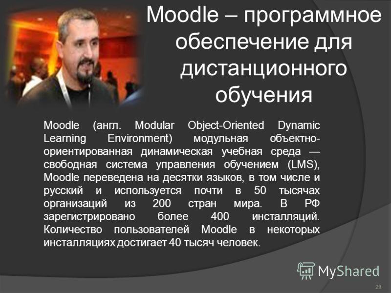 Moodle – программное обеспечение для дистанционного обучения 29 Moodle (англ. Modular Object-Oriented Dynamic Learning Environment) модульная объектно- ориентированная динамическая учебная среда свободная система управления обучением (LMS), Moodle пе