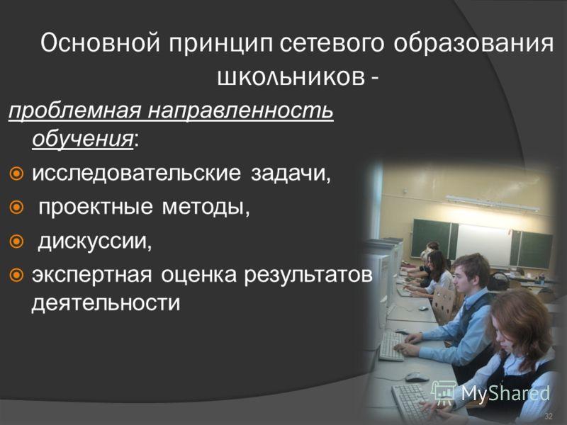 Основной принцип сетевого образования школьников - проблемная направленность обучения: исследовательские задачи, проектные методы, дискуссии, экспертная оценка результатов деятельности 32