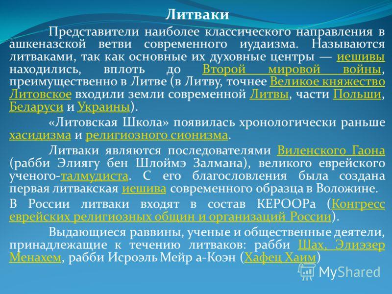 Литваки Представители наиболее классического направления в ашкеназской ветви современного иудаизма. Называются литваками, так как основные их духовные центры иешивы находились, вплоть до Второй мировой войны, преимущественно в Литве (в Литву, точнее
