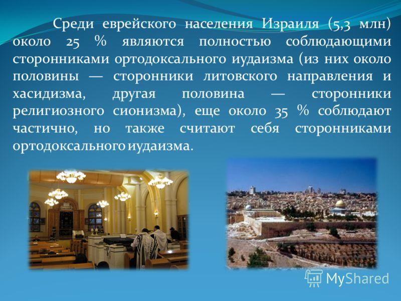 Среди еврейского населения Израиля (5,3 млн) около 25 % являются полностью соблюдающими сторонниками ортодоксального иудаизма (из них около половины сторонники литовского направления и хасидизма, другая половина сторонники религиозного сионизма), еще