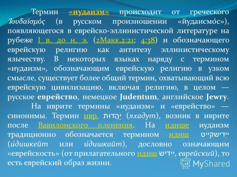 Термин «иудаизм» происходит от греческого ουδαϊσμός (в русском произношении «йудаисмо́с»), появляющегося в еврейско-эллинистической литературе на рубеже I в. до н. э. (2Макк.2:21; 4:38) и обозначающего еврейскую религию как антитезу эллинистическому