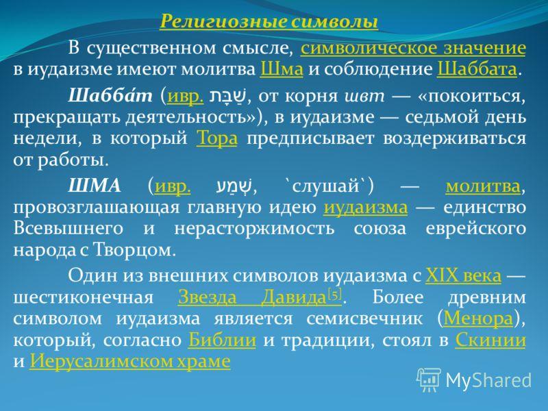 Религиозные символы В существенном смысле, символическое значение в иудаизме имеют молитва Шма и соблюдение Шаббата.символическое значениеШмаШаббата Шабба́т (ивр. שַׁבָּת, от корня швт «покоиться, прекращать деятельность»), в иудаизме седьмой день не