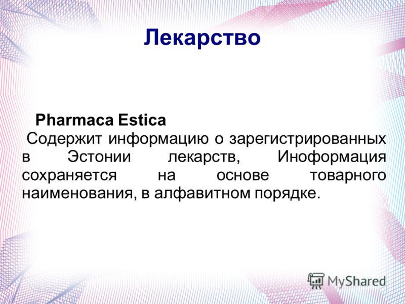 Лекарство Pharmaca Estica Содержит информацию о зарегистрированных в Эстонии лекарств, Иноформация сохраняется на основе товарного наименования, в алфавитном порядке.