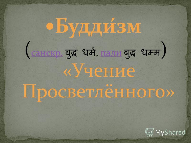 Будди́зм ( санскр., пали ) «Учение Просветлённого» санскр.пали