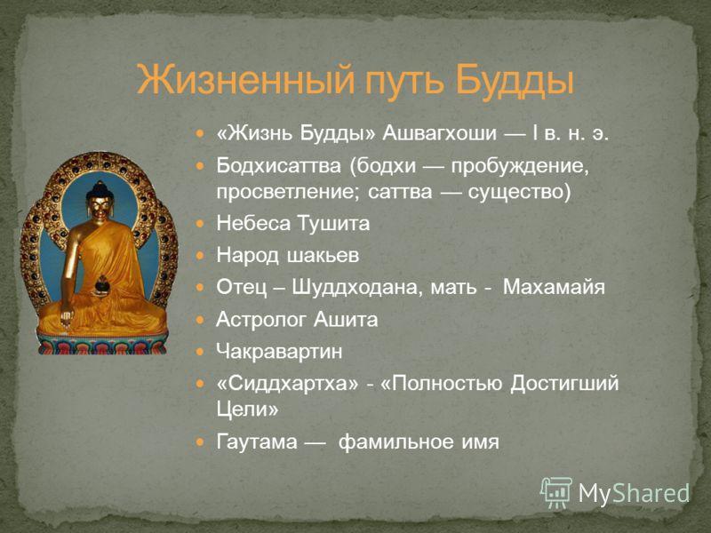 «Жизнь Будды» Ашвагхоши I в. н. э. Бодхисаттва (бодхи пробуждение, просветление; саттва существо) Небеса Тушита Народ шакьев Отец – Шуддходана, мать - Махамайя Астролог Ашита Чакравартин «Сиддхартха» - «Полностью Достигший Цели» Гаутама фамильное имя