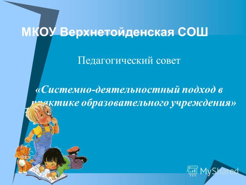 МКОУ Верхнетойденская СОШ Педагогический совет «Системно-деятельностный подход в практике образовательного учреждения»