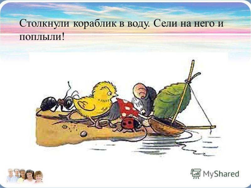 Столкнули кораблик в воду. Сели на него и поплыли!