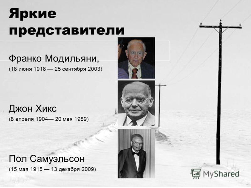 Яркие представители Франко Модильяни, (18 июня 1918 25 сентября 2003) Джон Хикс (8 апреля 1904 20 мая 1989) Пол Самуэльсон (15 мая 1915 13 декабря 2009)