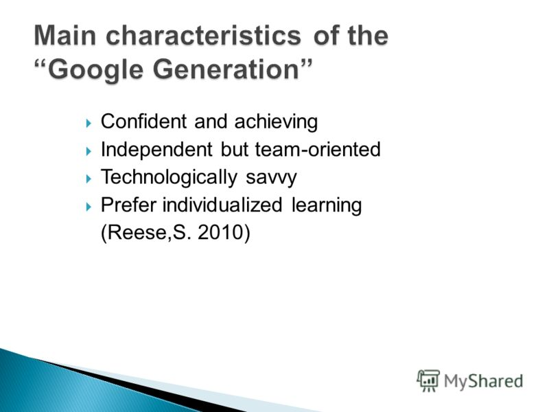 Confident and achieving Independent but team-oriented Technologically savvy Prefer individualized learning (Reese,S. 2010)