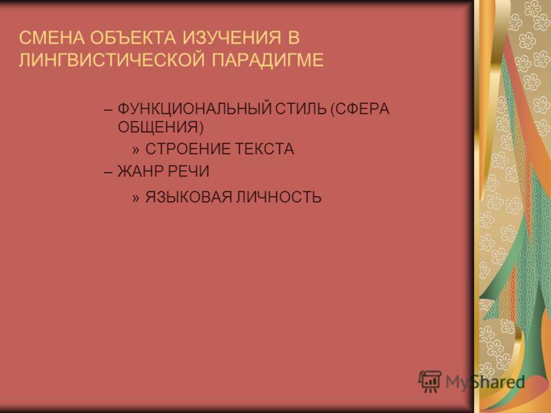 СМЕНА ОБЪЕКТА ИЗУЧЕНИЯ В ЛИНГВИСТИЧЕСКОЙ ПАРАДИГМЕ –ФУНКЦИОНАЛЬНЫЙ СТИЛЬ (СФЕРА ОБЩЕНИЯ) »СТРОЕНИЕ ТЕКСТА –ЖАНР РЕЧИ »ЯЗЫКОВАЯ ЛИЧНОСТЬ