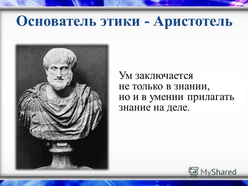 Основатель этики - Аристотель Ум заключается не только в знании, но и в умении прилагать знание на деле.