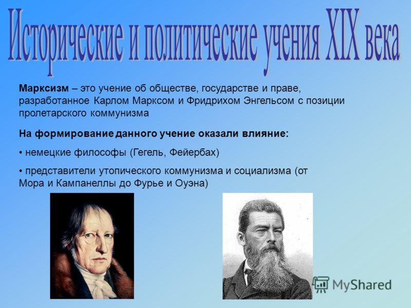 На формирование данного учение оказали влияние: немецкие философы (Гегель, Фейербах) представители утопического коммунизма и социализма (от Мора и Кампанеллы до Фурье и Оуэна) Марксизм – это учение об обществе, государстве и праве, разработанное Карл