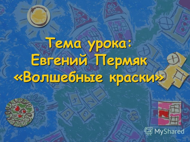 Тема урока: Евгений Пермяк «Волшебные краски»