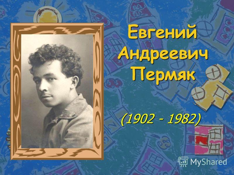 Евгений Андреевич Пермяк (1902 - 1982) (1902 - 1982)