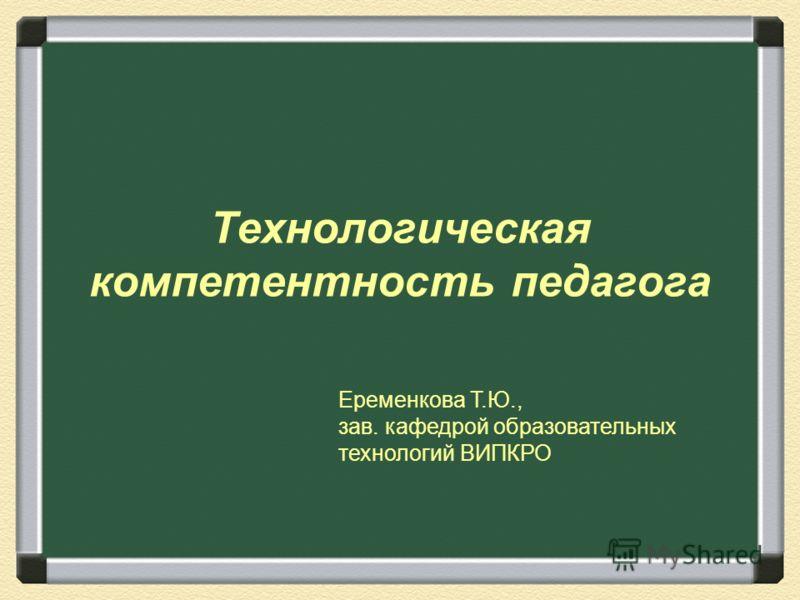 Технологическая компетентность педагога Еременкова Т.Ю., зав. кафедрой образовательных технологий ВИПКРО
