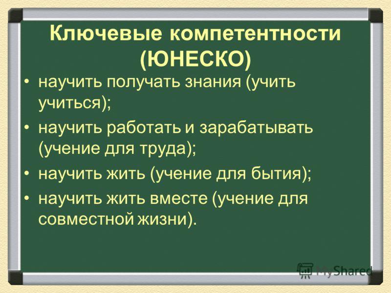 Ключевые компетентности (ЮНЕСКО) научить получать знания (учить учиться); научить работать и зарабатывать (учение для труда); научить жить (учение для бытия); научить жить вместе (учение для совместной жизни).