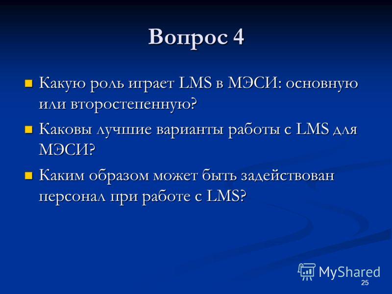25 Вопрос 4 Какую роль играет LMS в МЭСИ: основную или второстепенную? Какую роль играет LMS в МЭСИ: основную или второстепенную? Каковы лучшие варианты работы с LMS для МЭСИ? Каковы лучшие варианты работы с LMS для МЭСИ? Каким образом может быть зад