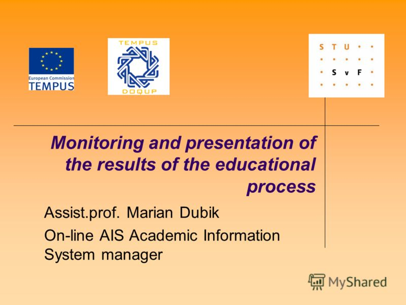 Monitoring and presentation of the results of the educational process Assist.prof. Marian Dubik On-line AIS Academic Information System manager