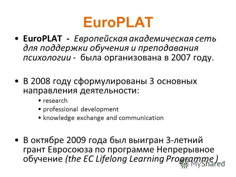 EuroPLAT EuroPLAT - Европейская академическая сеть для поддержки обучения и преподавания психологии - была организована в 2007 году. В 2008 году сформулированы 3 основных направления деятельности: research professional development knowledge exchange
