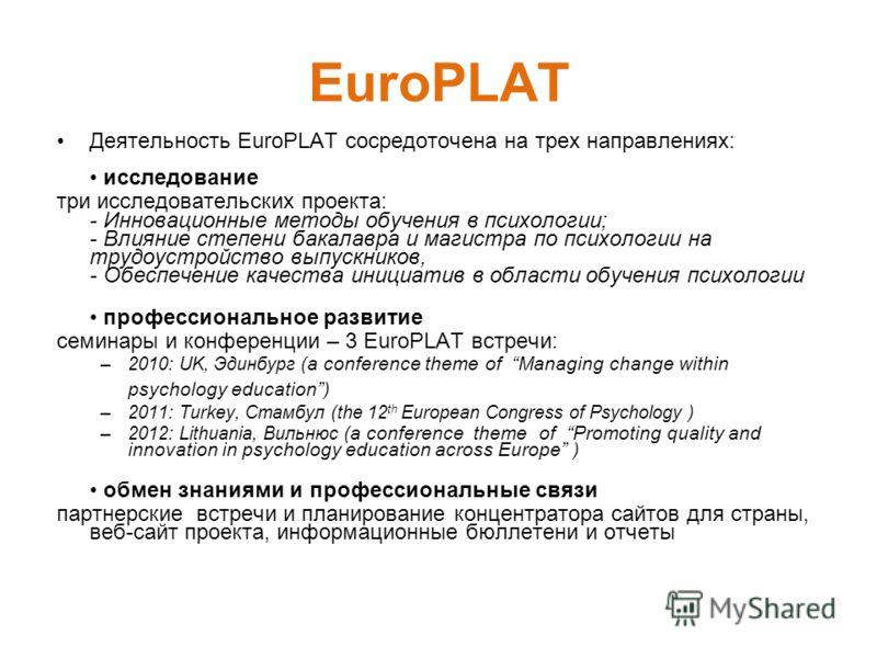 EuroPLAT Деятельность EuroPLAT сосредоточена на трех направлениях: исследование три исследовательских проекта: - Инновационные методы обучения в психологии; - Влияние степени бакалавра и магистра по психологии на трудоустройство выпускников, - Обеспе