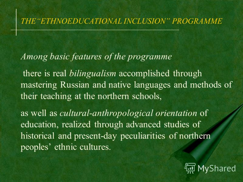 THEETHNOEDUCATIONAL INCLUSION PROGRAMME Among basic features of the programme there is real bilingualism accomplished through mastering Russian and native languages and methods of their teaching at the northern schools, as well as cultural-anthropolo