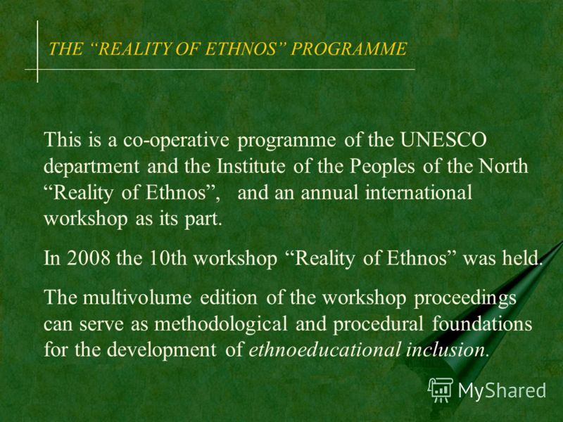 THE REALITY OF ETHNOS PROGRAMME This is a co-operative programme of the UNESCO department and the Institute of the Peoples of the North Reality of Ethnos, and an annual international workshop as its part. In 2008 the 10th workshop Reality of Ethnos w