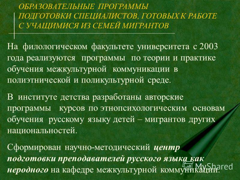 ОБРАЗОВАТЕЛЬНЫЕ ПРОГРАММЫ ПОДГОТОВКИ СПЕЦИАЛИСТОВ, ГОТОВЫХ К РАБОТЕ С УЧАЩИМИСЯ ИЗ СЕМЕЙ МИГРАНТОВ На филологическом факультете университета с 2003 года реализуются программы по теории и практике обучения межкультурной коммуникации в полиэтнической и