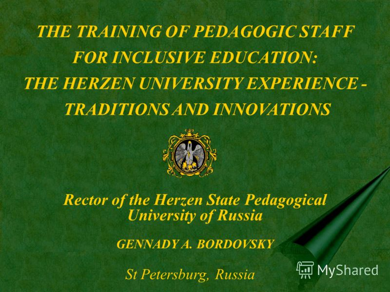THE TRAINING OF PEDAGOGIC STAFF FOR INCLUSIVE EDUCATION: THE HERZEN UNIVERSITY EXPERIENCE - TRADITIONS AND INNOVATIONS Rector of the Herzen State Pedagogical University of Russia GENNADY A. BORDOVSKY St Petersburg, Russia
