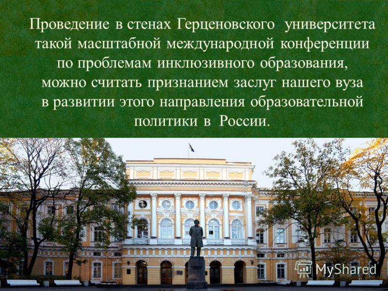 Проведение в стенах Герценовского университета такой масштабной международной конференции по проблемам инклюзивного образования, можно считать признанием заслуг нашего вуза в развитии этого направления образовательной политики в России.