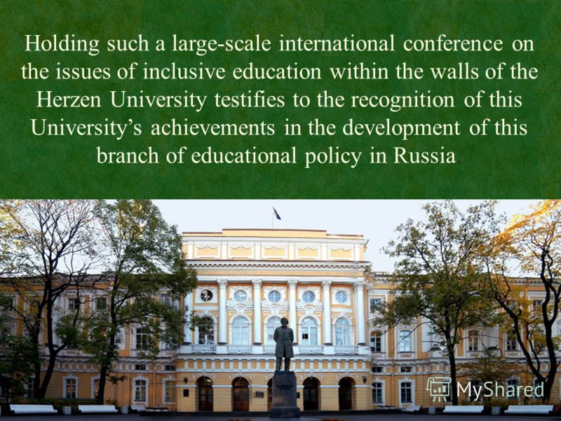 Holding such a large-scale international conference on the issues of inclusive education within the walls of the Herzen University testifies to the recognition of this Universitys achievements in the development of this branch of educational policy i