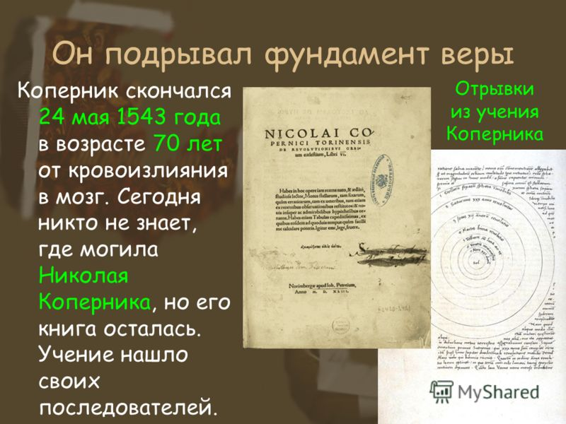 Он подрывал фундамент веры Коперник скончался 24 мая 1543 года в возрасте 70 лет от кровоизлияния в мозг. Сегодня никто не знает, где могила Николая Коперника, но его книга осталась. Учение нашло своих последователей. Отрывки из учения Коперника