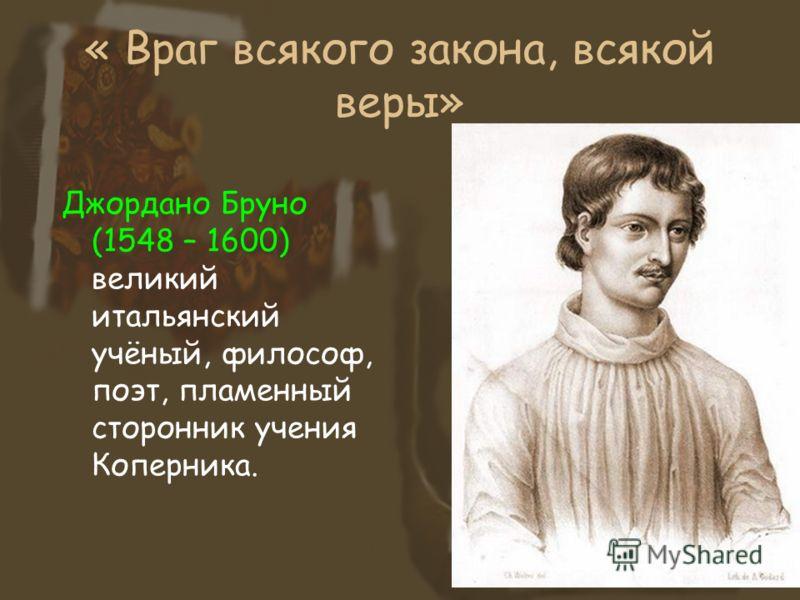 « Враг всякого закона, всякой веры» Джордано Бруно (1548 – 1600) великий итальянский учёный, философ, поэт, пламенный сторонник учения Коперника.