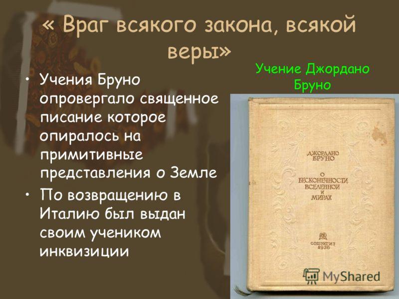 « Враг всякого закона, всякой веры» Учения Бруно опровергало священное писание которое опиралось на примитивные представления о Земле По возвращению в Италию был выдан своим учеником инквизиции Учение Джордано Бруно