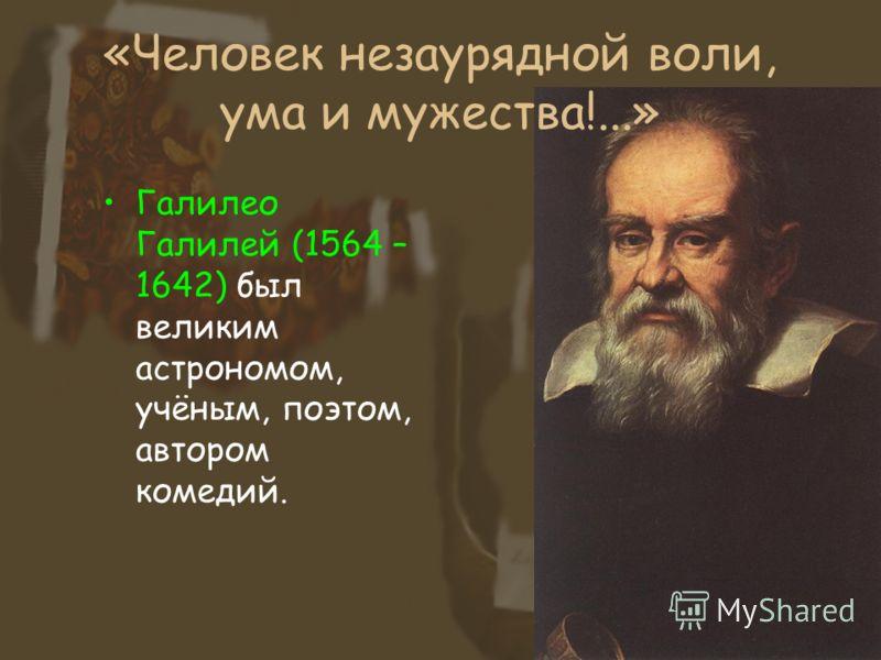«Человек незаурядной воли, ума и мужества!...» Галилео Галилей (1564 – 1642) был великим астрономом, учёным, поэтом, автором комедий.
