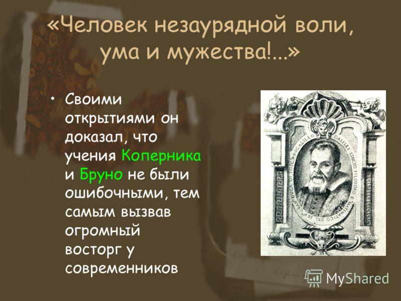 «Человек незаурядной воли, ума и мужества!...» Своими открытиями он доказал, что учения Коперника и Бруно не были ошибочными, тем самым вызвав огромный восторг у современников